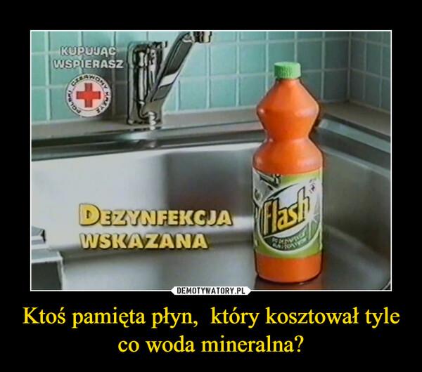Ktoś pamięta płyn,  który kosztował tyle co woda mineralna? –