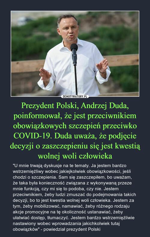 Prezydent Polski, Andrzej Duda, poinformował, że jest przeciwnikiem obowiązkowych szczepień przeciwko COVID-19. Duda uważa, że podjęcie decyzji o zaszczepieniu się jest kwestią wolnej woli człowieka
