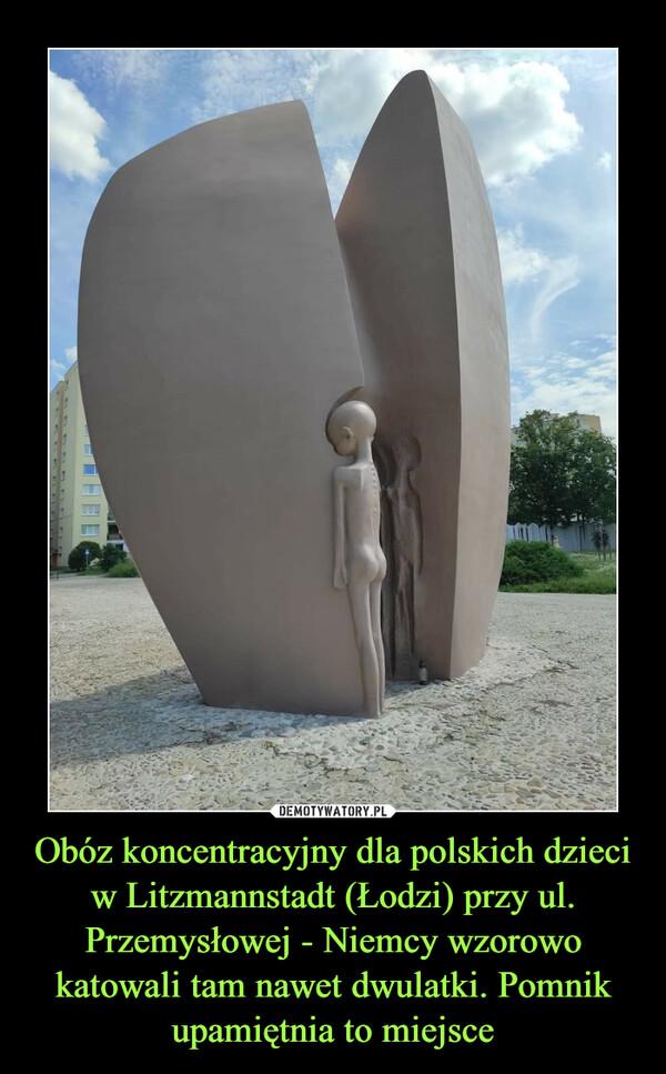 Obóz koncentracyjny dla polskich dzieci w Litzmannstadt (Łodzi) przy ul. Przemysłowej - Niemcy wzorowo katowali tam nawet dwulatki. Pomnik upamiętnia to miejsce –