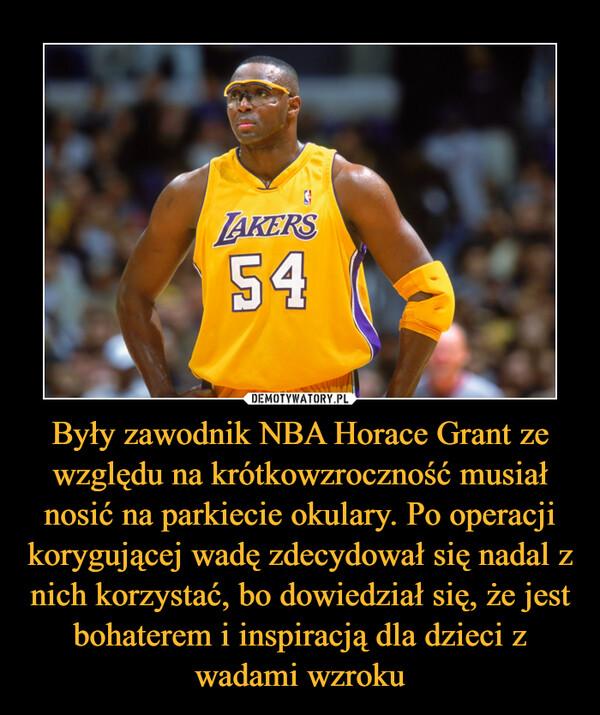 Były zawodnik NBA Horace Grant ze względu na krótkowzroczność musiał nosić na parkiecie okulary. Po operacji korygującej wadę zdecydował się nadal z nich korzystać, bo dowiedział się, że jest bohaterem i inspiracją dla dzieci z wadami wzroku