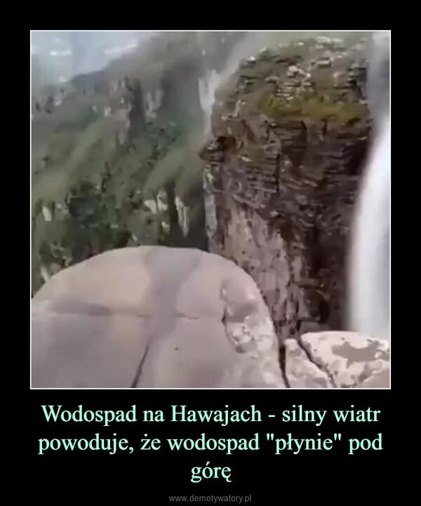 """Wodospad na Hawajach - silny wiatr powoduje, że wodospad """"płynie"""" pod górę –"""