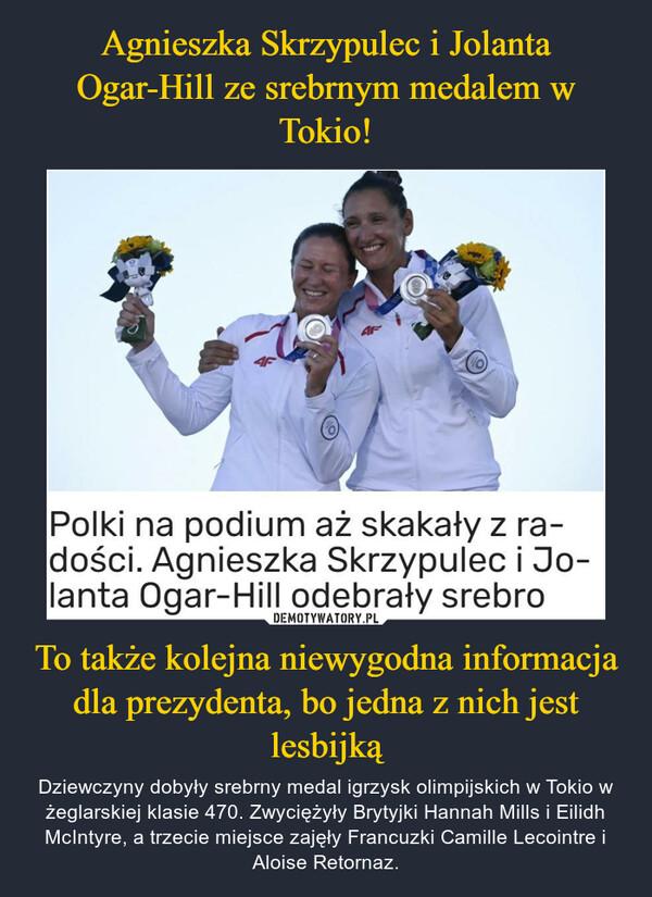 To także kolejna niewygodna informacja dla prezydenta, bo jedna z nich jest lesbijką – Dziewczyny dobyły srebrny medal igrzysk olimpijskich w Tokio w żeglarskiej klasie 470. Zwyciężyły Brytyjki Hannah Mills i Eilidh McIntyre, a trzecie miejsce zajęły Francuzki Camille Lecointre i Aloise Retornaz.