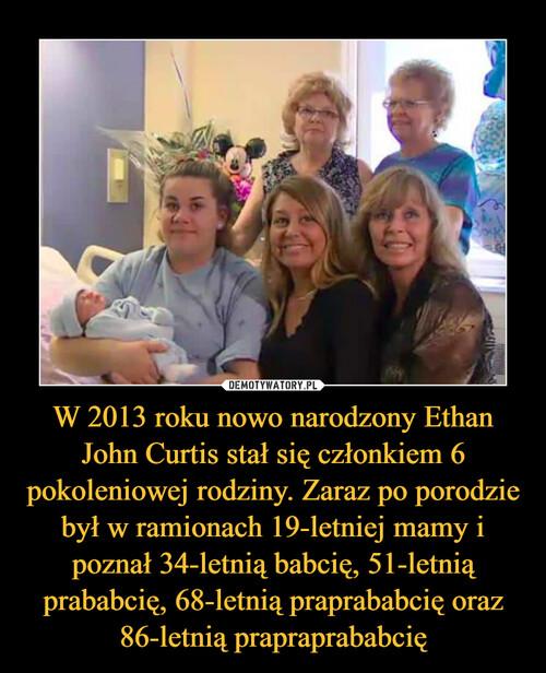 W 2013 roku nowo narodzony Ethan John Curtis stał się członkiem 6 pokoleniowej rodziny. Zaraz po porodzie był w ramionach 19-letniej mamy i poznał 34-letnią babcię, 51-letnią prababcię, 68-letnią praprababcię oraz 86-letnią prapraprababcię