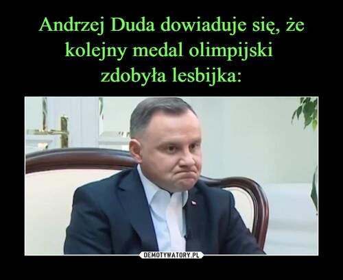 Andrzej Duda dowiaduje się, że kolejny medal olimpijski  zdobyła lesbijka: