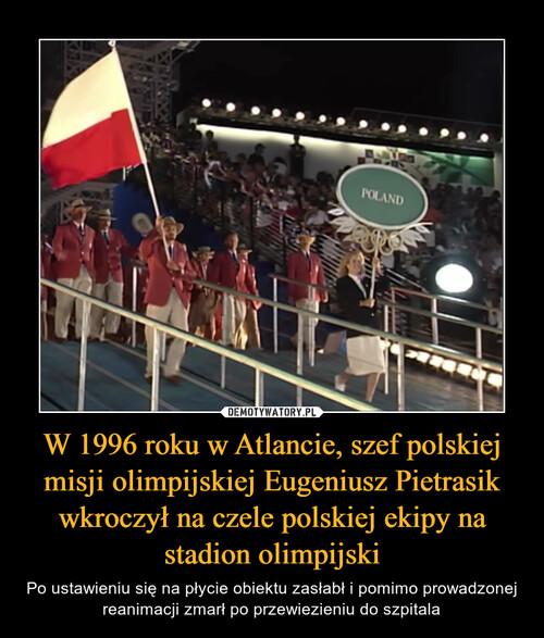 W 1996 roku w Atlancie, szef polskiej misji olimpijskiej Eugeniusz Pietrasik wkroczył na czele polskiej ekipy na stadion olimpijski
