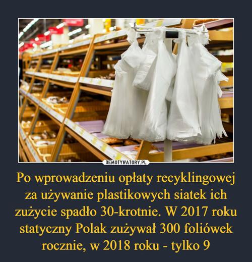 Po wprowadzeniu opłaty recyklingowej za używanie plastikowych siatek ich zużycie spadło 30-krotnie. W 2017 roku statyczny Polak zużywał 300 foliówek rocznie, w 2018 roku - tylko 9