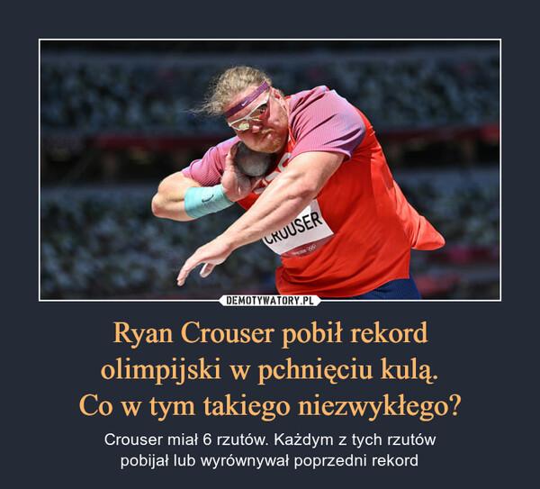 Ryan Crouser pobił rekordolimpijski w pchnięciu kulą.Co w tym takiego niezwykłego? – Crouser miał 6 rzutów. Każdym z tych rzutówpobijał lub wyrównywał poprzedni rekord