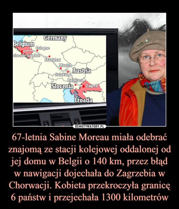 67-letnia Sabine Moreau miała odebrać znajomą ze stacji kolejowej oddalonej od jej domu w Belgii o 140 km, przez błąd w nawigacji dojechała do Zagrzebia w Chorwacji. Kobieta przekroczyła granicę 6 państw i przejechała 1300 kilometrów –