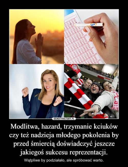 Modlitwa, hazard, trzymanie kciuków czy też nadzieja młodego pokolenia by przed śmiercią doświadczyć jeszcze jakiegoś sukcesu reprezentacji.