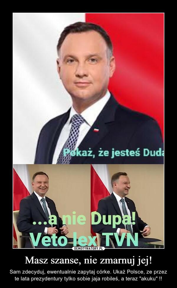 """Masz szanse, nie zmarnuj jej! – Sam zdecyduj, ewentualnie zapytaj córke. Ukaż Polsce, ze przez te lata prezydentury tylko sobie jaja robileś, a teraz """"akuku"""" !!"""