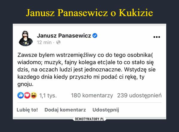 –  Janusz Panasewicz12 min ·Zawsze bylem wstrzemięźliwy co do tego osobnika(wiadomo; muzyk, fajny kolega etc)ale to co stało siędzis, na oczach ludzi jest jednoznaczne. Wstydzę siekazdego dnia kiedy przyszło mi podać ci rękę, tygnoju.O 1,1 tys.180 komentarzy 239 udostępnieńLubię to! Dodaj komentarz Udostępnij
