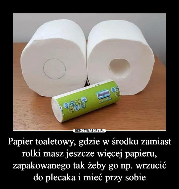 Papier toaletowy, gdzie w środku zamiast rolki masz jeszcze więcej papieru, zapakowanego tak żeby go np. wrzucić do plecaka i mieć przy sobie –