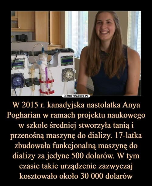 W 2015 r. kanadyjska nastolatka Anya Pogharian w ramach projektu naukowego w szkole średniej stworzyła tanią i przenośną maszynę do dializy. 17-latka zbudowała funkcjonalną maszynę do dializy za jedyne 500 dolarów. W tym czasie takie urządzenie zazwyczaj kosztowało około 30 000 dolarów