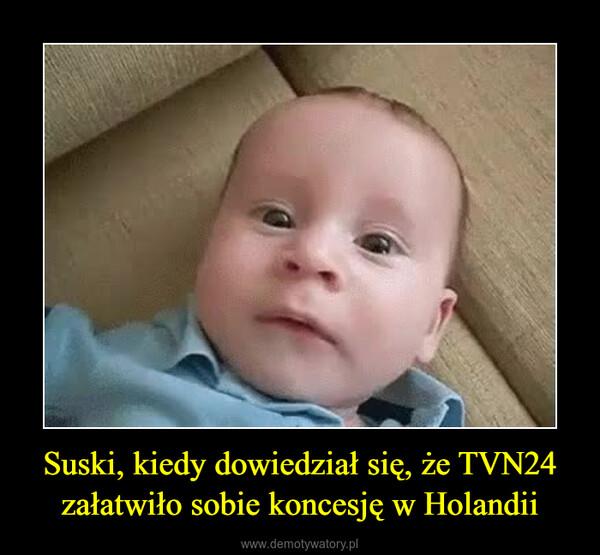 Suski, kiedy dowiedział się, że TVN24 załatwiło sobie koncesję w Holandii –