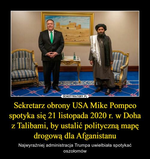 Sekretarz obrony USA Mike Pompeo spotyka się 21 listopada 2020 r. w Doha z Talibami, by ustalić polityczną mapę drogową dla Afganistanu