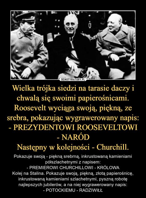 Wielka trójka siedzi na tarasie daczy i chwalą się swoimi papierośnicami. Roosevelt wyciąga swoją, piękną, ze srebra, pokazując wygrawerowany napis:- PREZYDENTOWI ROOSEVELTOWI - NARÓDNastępny w kolejności - Churchill. – Pokazuje swoją - piękną srebrną, inkrustowaną kamieniami półszlachetnymi z napisem:- PREMIEROWI CHURCHILLOWI - KRÓLOWAKolej na Stalina. Pokazuje swoją, piękną, złotą papierośnicę, inkrustowaną kamieniami szlachetnymi, pyszną robotę najlepszych jubilerów, a na niej wygrawerowany napis:- POTOCKIEMU - RADZIWIŁŁ