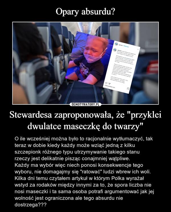 """Stewardesa zaproponowała, że """"przyklei dwulatce maseczkę do twarzy"""" – O ile wcześniej można było to racjonalnie wytłumaczyć, tak teraz w dobie kiedy każdy może wziąć jedną z kilku  szczepionk różnego typu utrzymywanie takiego stanu rzeczy jest delikatnie pisząc conajmniej wątpliwe.Każdy ma wybór więc niech ponosi konsekwencje tego wyboru, nie domagajmy się """"ratować"""" ludzi wbrew ich woli. Kilka dni temu czytałem artykuł w którym Polka wyrażał wstyd za rodaków między innymi za to, że spora liczba nie nosi maseczki i ta sama osoba potrafi argumentować jak jej wolność jest ograniczona ale tego absurdu nie dostrzega???"""