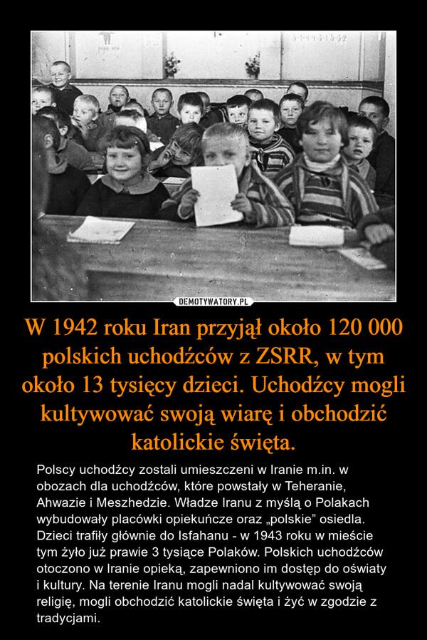 """W 1942 roku Iran przyjął około 120 000 polskich uchodźców z ZSRR, w tym około 13 tysięcy dzieci. Uchodźcy mogli kultywować swoją wiarę i obchodzić katolickie święta. – Polscy uchodźcy zostali umieszczeni w Iranie m.in. w obozach dla uchodźców, które powstały w Teheranie, Ahwazie i Meszhedzie. Władze Iranu z myślą o Polakach wybudowały placówki opiekuńcze oraz """"polskie"""" osiedla. Dzieci trafiły głównie do Isfahanu - w 1943 roku w mieście tym żyło już prawie 3 tysiące Polaków. Polskich uchodźców otoczono w Iranie opieką, zapewniono im dostęp do oświaty i kultury. Na terenie Iranu mogli nadal kultywować swoją religię, mogli obchodzić katolickie święta i żyć w zgodzie z tradycjami."""