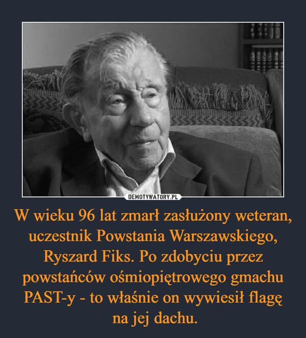 W wieku 96 lat zmarł zasłużony weteran, uczestnik Powstania Warszawskiego, Ryszard Fiks. Po zdobyciu przez powstańców ośmiopiętrowego gmachu PAST-y - to właśnie on wywiesił flagę na jej dachu. –