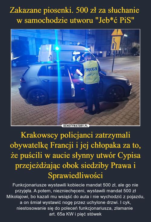 """Zakazane piosenki. 500 zł za słuchanie  w samochodzie utworu """"Jeb*ć PiS"""" Krakowscy policjanci zatrzymali obywatelkę Francji i jej chłopaka za to, że puścili w aucie słynny utwór Cypisa przejeżdżając obok siedziby Prawa i Sprawiedliwości"""