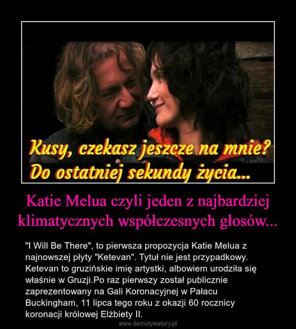 """Katie Melua czyli jeden z najbardziej klimatycznych współczesnych głosów... – """"I Will Be There"""", to pierwsza propozycja Katie Melua z najnowszej płyty """"Ketevan"""". Tytuł nie jest przypadkowy. Ketevan to gruzińskie imię artystki, albowiem urodziła się właśnie w Gruzji.Po raz pierwszy został publicznie zaprezentowany na Gali Koronacyjnej w Pałacu Buckingham, 11 lipca tego roku z okazji 60 rocznicy koronacji królowej Elżbiety II."""