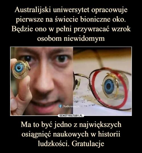 Australijski uniwersytet opracowuje pierwsze na świecie bioniczne oko. Będzie ono w pełni przywracać wzrok osobom niewidomym Ma to być jedno z największych osiągnięć naukowych w historii ludzkości. Gratulacje