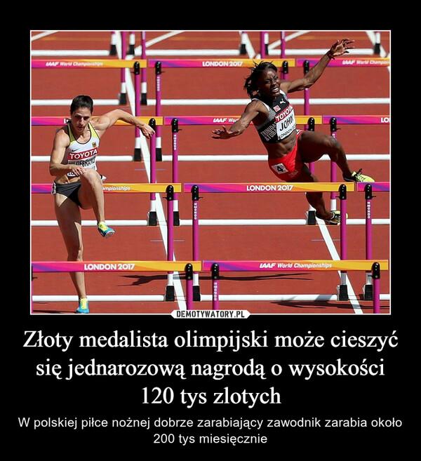 Złoty medalista olimpijski może cieszyć się jednarozową nagrodą o wysokości 120 tys zlotych – W polskiej piłce nożnej dobrze zarabiający zawodnik zarabia około 200 tys miesięcznie