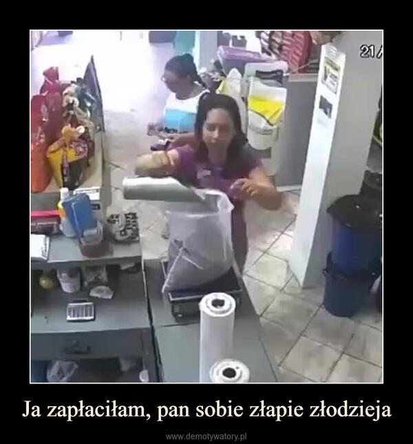 Ja zapłaciłam, pan sobie złapie złodzieja –