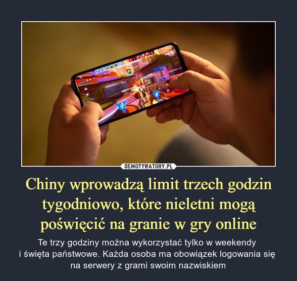 Chiny wprowadzą limit trzech godzin tygodniowo, które nieletni mogą poświęcić na granie w gry online – Te trzy godziny można wykorzystać tylko w weekendy i święta państwowe. Każda osoba ma obowiązek logowania się na serwery z grami swoim nazwiskiem