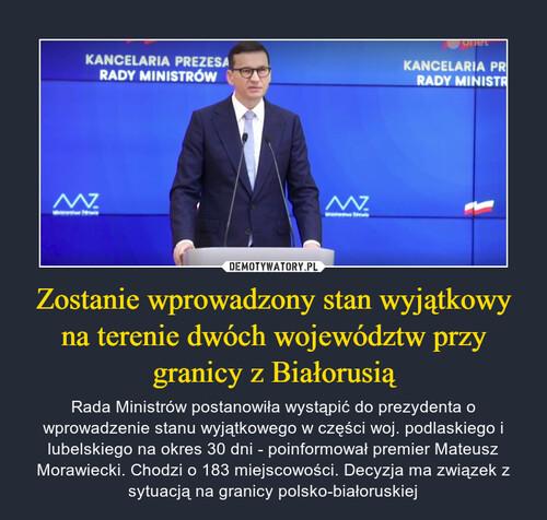 Zostanie wprowadzony stan wyjątkowy na terenie dwóch województw przy granicy z Białorusią