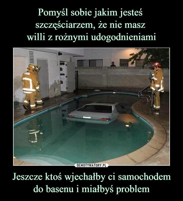 Jeszcze ktoś wjechałby ci samochodem do basenu i miałbyś problem –
