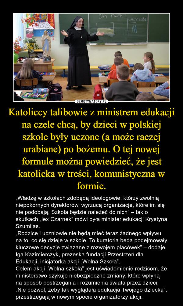 """Katoliccy talibowie z ministrem edukacji na czele chcą, by dzieci w polskiej szkole były uczone (a może raczej urabiane) po bożemu. O tej nowej formule można powiedzieć, że jest katolicka w treści, komunistyczna w formie. – """"Władzę w szkołach zdobędą ideologowie, którzy zwolnią niepokornych dyrektorów, wyrzucą organizacje, które im się nie podobają. Szkoła będzie należeć do nich"""" – tak o skutkach """"lex Czarnek"""" mówi była minister edukacji Krystyna Szumilas. """"Rodzice i uczniowie nie będą mieć teraz żadnego wpływu na to, co się dzieje w szkole. To kuratoria będą podejmowały kluczowe decyzje związane z rozwojem placówek"""" – dodaje Iga Kazimierczyk, prezeska fundacji Przestrzeń dla Edukacji, inicjatorka akcji """"Wolna Szkoła"""".Celem akcji """"Wolna szkoła"""" jest uświadomienie rodzicom, że ministerstwo szykuje niebezpieczne zmiany, które wpłyną na sposób postrzegania i rozumienia świata przez dzieci. """"Nie pozwól, żeby tak wyglądała edukacja Twojego dziecka"""", przestrzegają w nowym spocie organizatorzy akcji."""