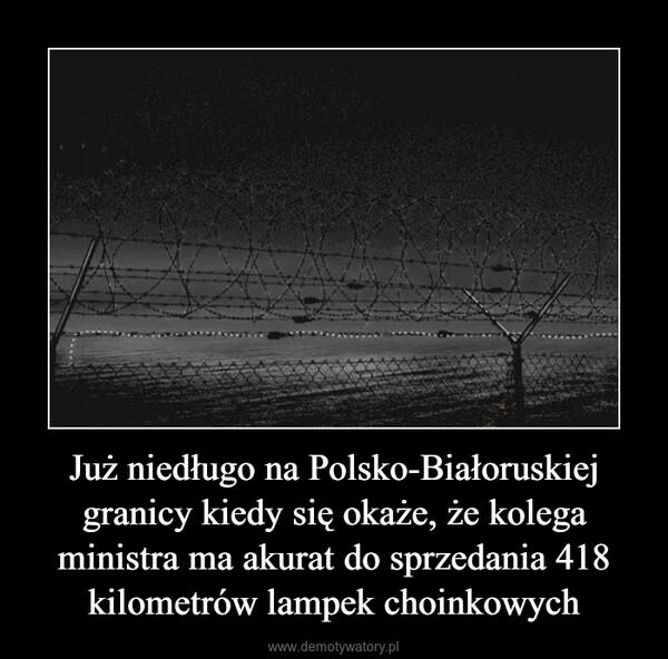 Już niedługo na Polsko-Białoruskiej granicy kiedy się okaże, że kolega ministra ma akurat do sprzedania 418 kilometrów lampek choinkowych –