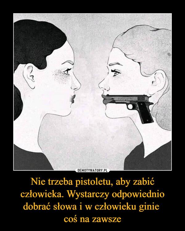 Nie trzeba pistoletu, aby zabić człowieka. Wystarczy odpowiednio dobrać słowa i w człowieku ginie coś na zawsze –