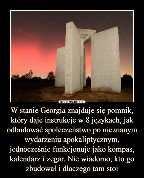 W stanie Georgia znajduje się pomnik, który daje instrukcje w 8 językach, jak odbudować społeczeństwo po nieznanym wydarzeniu apokaliptycznym, jednocześnie funkcjonuje jako kompas, kalendarz i zegar. Nie wiadomo, kto go zbudował i dlaczego tam stoi