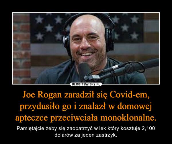 Joe Rogan zaradził się Covid-em, przydusiło go i znalazł w domowej apteczce przeciwciała monoklonalne. – Pamiętajcie żeby się zaopatrzyć w lek który kosztuje 2,100 dolarów za jeden zastrzyk.