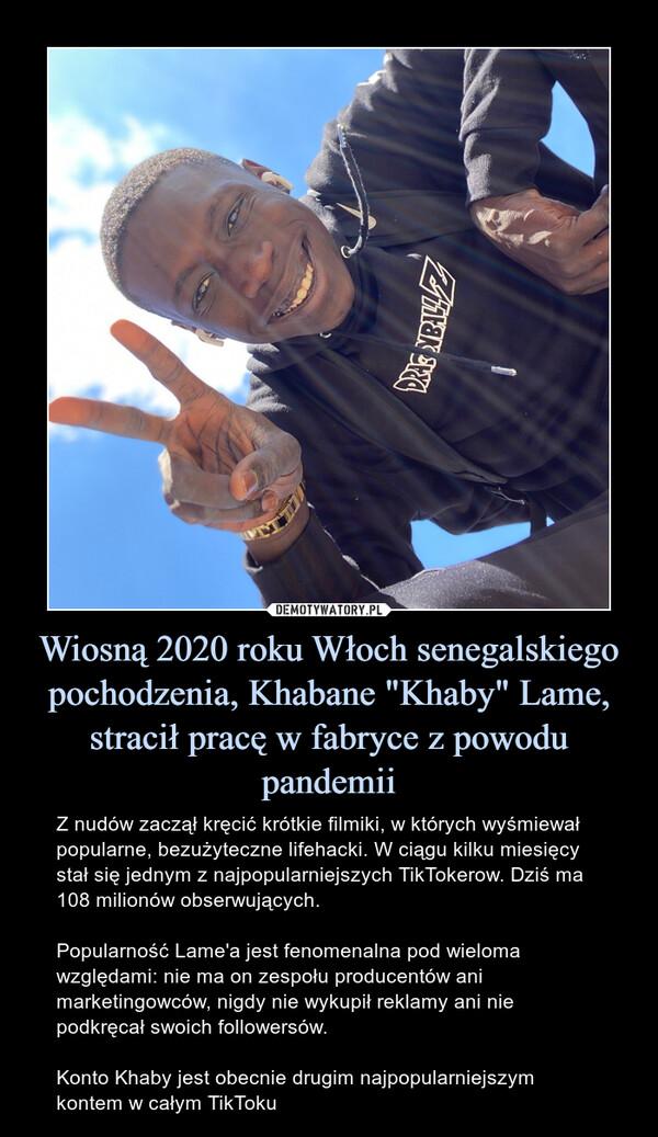 """Wiosną 2020 roku Włoch senegalskiego pochodzenia, Khabane """"Khaby"""" Lame, stracił pracę w fabryce z powodu pandemii – Z nudów zaczął kręcić krótkie filmiki, w których wyśmiewał popularne, bezużyteczne lifehacki. W ciągu kilku miesięcy stał się jednym z najpopularniejszych TikTokerow. Dziś ma 108 milionów obserwujących.Popularność Lame'a jest fenomenalna pod wieloma względami: nie ma on zespołu producentów ani marketingowców, nigdy nie wykupił reklamy ani nie podkręcał swoich followersów.Konto Khaby jest obecnie drugim najpopularniejszym kontem w całym TikToku"""