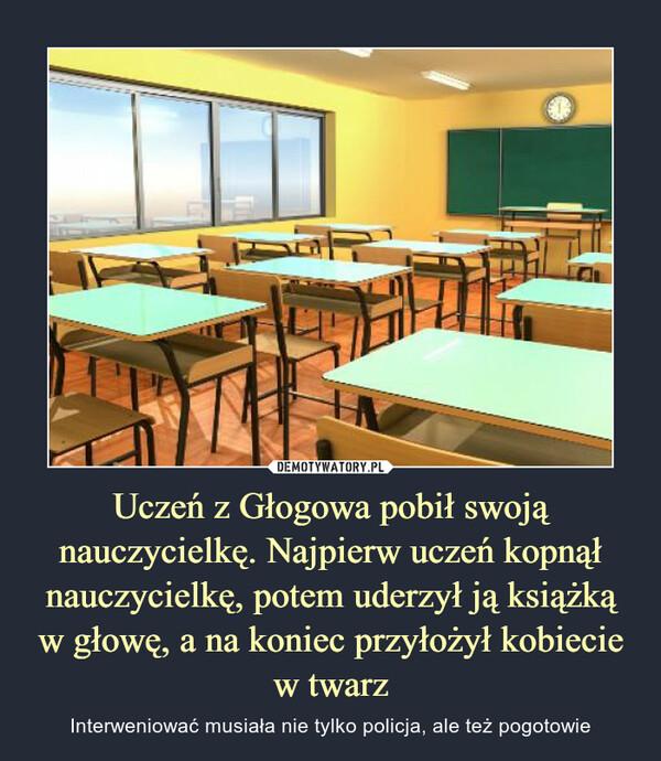 Uczeń z Głogowa pobił swoją nauczycielkę. Najpierw uczeń kopnął nauczycielkę, potem uderzył ją książką w głowę, a na koniec przyłożył kobiecie w twarz – Interweniować musiała nie tylko policja, ale też pogotowie