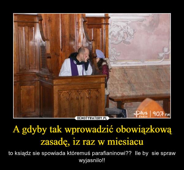 A gdyby tak wprowadzić obowiązkową zasadę, iz raz w miesiacu – to ksiądz sie spowiada któremuś parafianinowi??  Ile by  sie spraw wyjasnilo!!