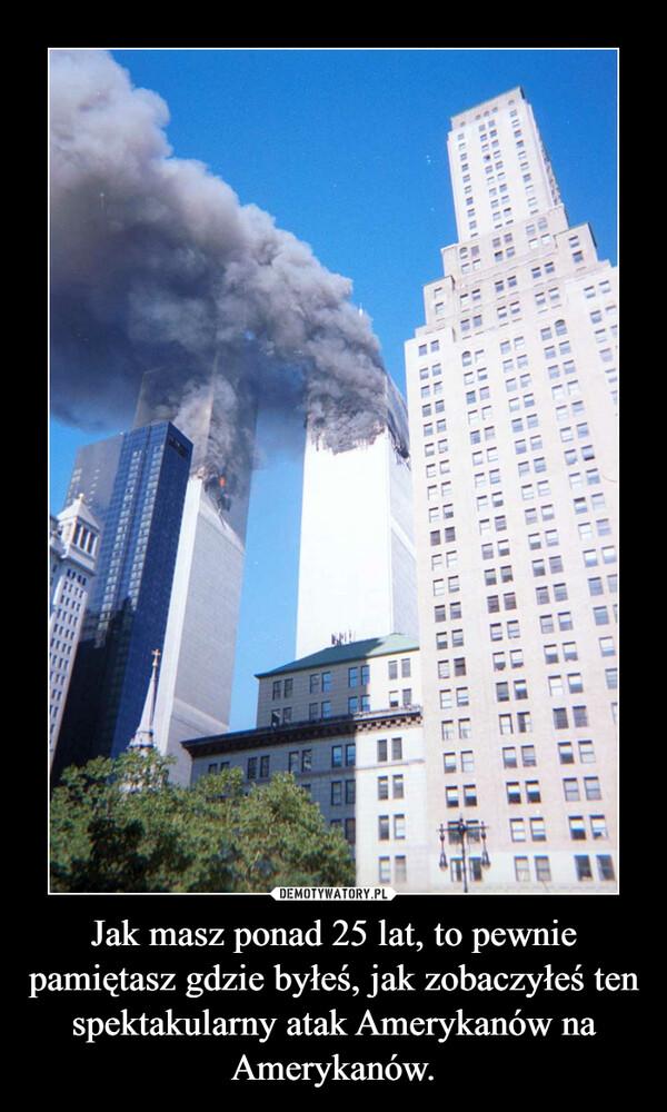 Jak masz ponad 25 lat, to pewnie pamiętasz gdzie byłeś, jak zobaczyłeś ten spektakularny atak Amerykanów na Amerykanów. –