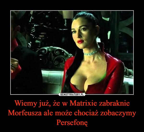 Wiemy już, że w Matrixie zabraknie Morfeusza ale może chociaż zobaczymy Persefonę –