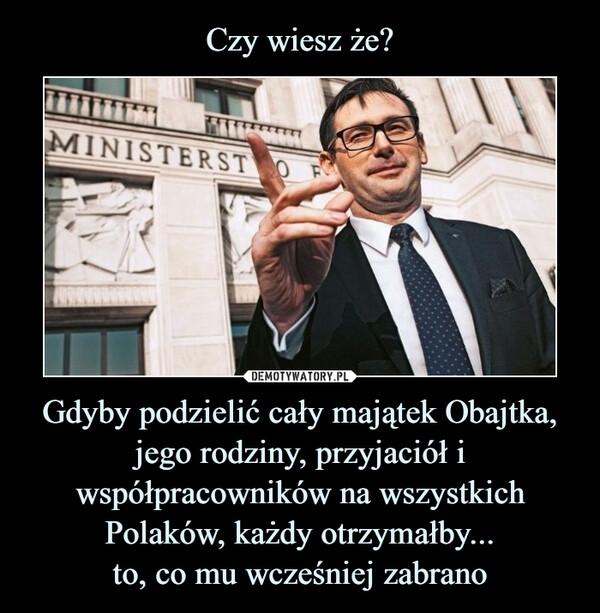 Gdyby podzielić cały majątek Obajtka, jego rodziny, przyjaciół i współpracowników na wszystkich Polaków, każdy otrzymałby...to, co mu wcześniej zabrano –