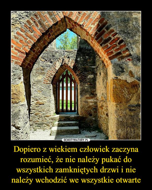 Dopiero z wiekiem człowiek zaczyna rozumieć, że nie należy pukać do wszystkich zamkniętych drzwi i nie należy wchodzić we wszystkie otwarte –