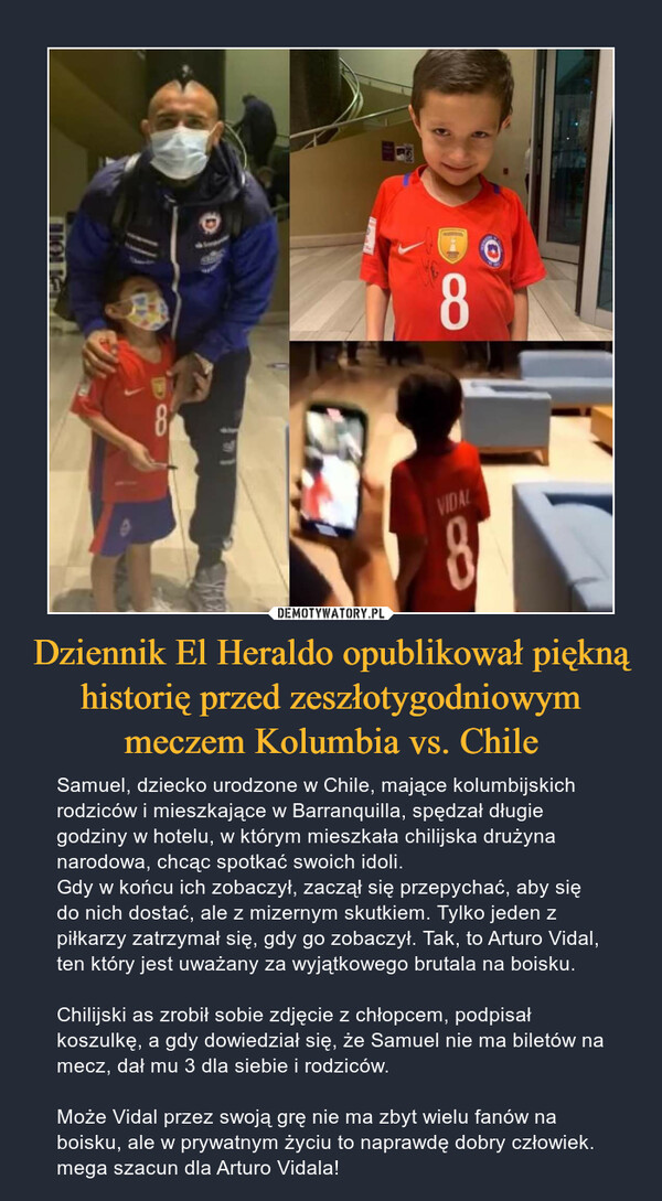 Dziennik El Heraldo opublikował piękną historię przed zeszłotygodniowym meczem Kolumbia vs. Chile – Samuel, dziecko urodzone w Chile, mające kolumbijskich rodziców i mieszkające w Barranquilla, spędzał długie godziny w hotelu, w którym mieszkała chilijska drużyna narodowa, chcąc spotkać swoich idoli.Gdy w końcu ich zobaczył, zaczął się przepychać, aby się do nich dostać, ale z mizernym skutkiem. Tylko jeden z piłkarzy zatrzymał się, gdy go zobaczył. Tak, to Arturo Vidal, ten który jest uważany za wyjątkowego brutala na boisku.Chilijski as zrobił sobie zdjęcie z chłopcem, podpisał koszulkę, a gdy dowiedział się, że Samuel nie ma biletów na mecz, dał mu 3 dla siebie i rodziców.Może Vidal przez swoją grę nie ma zbyt wielu fanów na boisku, ale w prywatnym życiu to naprawdę dobry człowiek. mega szacun dla Arturo Vidala!