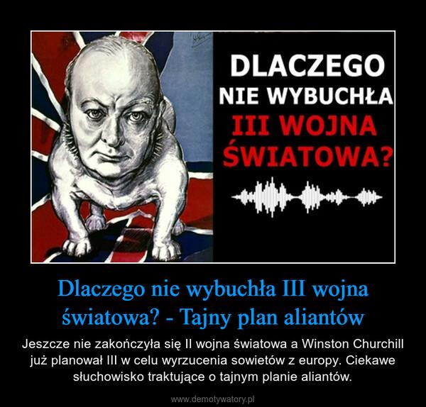 Dlaczego nie wybuchła III wojna światowa? - Tajny plan aliantów – Jeszcze nie zakończyła się II wojna światowa a Winston Churchill już planował III w celu wyrzucenia sowietów z europy. Ciekawe słuchowisko traktujące o tajnym planie aliantów.