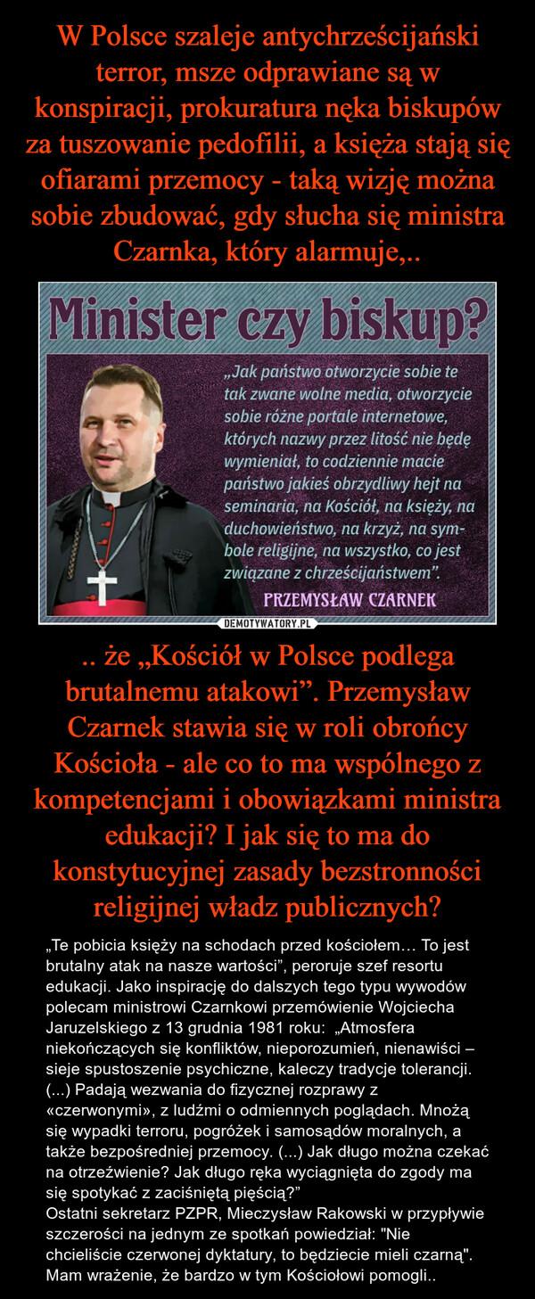""".. że """"Kościół w Polsce podlega brutalnemu atakowi"""". Przemysław Czarnek stawia się w roli obrońcy Kościoła - ale co to ma wspólnego z kompetencjami i obowiązkami ministra edukacji? I jak się to ma do konstytucyjnej zasady bezstronności religijnej władz publicznych? – """"Te pobicia księży na schodach przed kościołem… To jest brutalny atak na nasze wartości"""", peroruje szef resortu edukacji. Jako inspirację do dalszych tego typu wywodów polecam ministrowi Czarnkowi przemówienie Wojciecha Jaruzelskiego z 13 grudnia 1981 roku:  """"Atmosfera niekończących się konfliktów, nieporozumień, nienawiści – sieje spustoszenie psychiczne, kaleczy tradycje tolerancji. (...) Padają wezwania do fizycznej rozprawy z «czerwonymi», z ludźmi o odmiennych poglądach. Mnożą się wypadki terroru, pogróżek i samosądów moralnych, a także bezpośredniej przemocy. (...) Jak długo można czekać na otrzeźwienie? Jak długo ręka wyciągnięta do zgody ma się spotykać z zaciśniętą pięścią?""""Ostatni sekretarz PZPR, Mieczysław Rakowski w przypływie szczerości na jednym ze spotkań powiedział: """"Nie chcieliście czerwonej dyktatury, to będziecie mieli czarną"""". Mam wrażenie, że bardzo w tym Kościołowi pomogli.."""