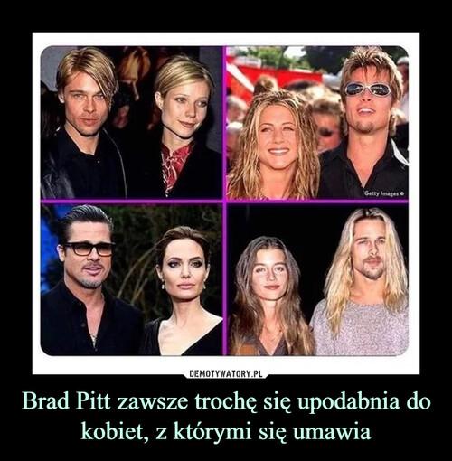 Brad Pitt zawsze trochę się upodabnia do kobiet, z którymi się umawia