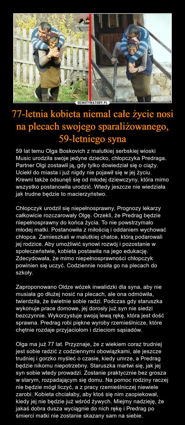 77-letnia kobieta niemal całe życie nosi na plecach swojego sparaliżowanego, 59-letniego syna – 59 lat temu Olga Boskovich z malutkiej serbskiej wioski Music urodziła swoje jedyne dziecko, chłopczyka Predraga. Partner Olgi zostawił ją, gdy tylko dowiedział się o ciąży. Uciekł do miasta i już nigdy nie pojawił się w jej życiu. Krewni także odsunęli się od młodej dziewczyny, która mimo wszystko postanowiła urodzić. Wtedy jeszcze nie wiedziała jak trudne będzie to macierzyństwo.Chłopczyk urodził się niepełnosprawny. Prognozy lekarzy całkowicie rozczarowały Olgę. Orzekli, że Predrag będzie niepełnosprawny do końca życia. To nie powstrzymało młodej matki. Postanowiła z miłością i oddaniem wychować chłopca. Zamieszkali w malutkiej chatce, którą podarowali jej rodzice. Aby umożliwić synowi rozwój i pozostanie w społeczeństwie, kobieta postawiła na jego edukację. Zdecydowała, że mimo niepełnosprawności chłopczyk powinien się uczyć. Codziennie nosiła go na plecach do szkoły.Zaproponowano Oldze wózek inwalidzki dla syna, aby nie musiała go dłużej nosić na plecach, ale ona odmówiła, twierdziła, że świetnie sobie radzi. Podczas gdy staruszka wykonuje prace domowe, jej dorosły już syn nie siedzi bezczynnie. Wykorzystuje swoją lewą rękę, która jest dość sprawna. Predrag robi piękne wyroby rzemieślnicze, które chętnie rozdaje przyjaciołom i dzieciom sąsiadów.Olga ma już 77 lat. Przyznaje, że z wiekiem coraz trudniej jest sobie radzić z codziennymi obowiązkami, ale jeszcze trudniej i gorzko myśleć o czasie, kiedy umrze, a Predrag będzie nikomu niepotrzebny. Staruszka martwi się, jak jej syn sobie wtedy prowadzi. Zostanie praktycznie bez grosza w starym, rozpadającym się domu. Na pomoc rodziny raczej nie będzie mógł liczyć, a z pracy rzemieślniczej niewiele zarobi. Kobieta chciałaby, aby ktoś się nim zaopiekował, kiedy jej nie będzie już wśród żywych. Miejmy nadzieję, że jakaś dobra dusza wyciągnie do nich rękę i Predrag po śmierci matki nie zostanie skazany sam na siebie.