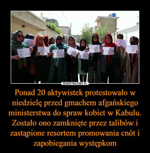 Ponad 20 aktywistek protestowało w niedzielę przed gmachem afgańskiego ministerstwa do spraw kobiet w Kabulu. Zostało ono zamknięte przez talibów i zastąpione resortem promowania cnót i zapobiegania występkom