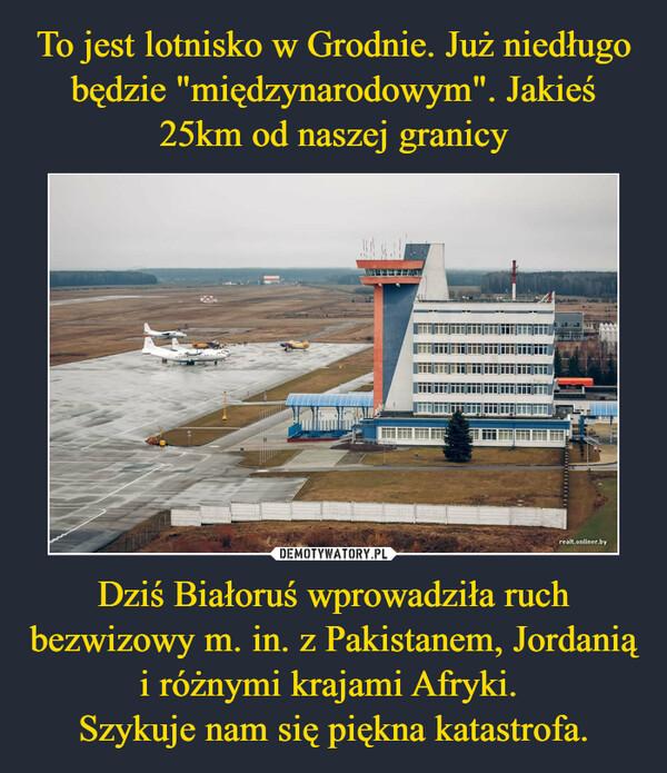Dziś Białoruś wprowadziła ruch bezwizowy m. in. z Pakistanem, Jordanią i różnymi krajami Afryki. Szykuje nam się piękna katastrofa. –